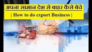 अपना सामान देश से बाहर कैसे बेचे    How to do export Business