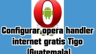 🔴 Configurar opera handler internet gratis Tigo Guatemala (Pedido)