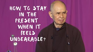 How do I stay in the present moment when it feels unbearable? | Thich Nhat Hanh answers questions