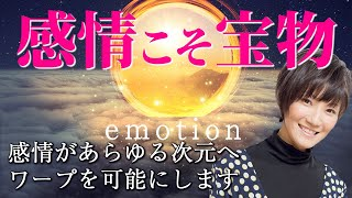 感情こそが、あらゆる次元へのワープを可能にする! ~感情こそ宝物~