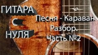 Песня Караван. Разбор. Часть №2. Уроки игры на гитаре.Для начинающих.