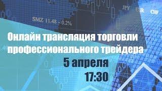 Прямая трансляция торговли профессионального трейдера 5 апреля 17:30