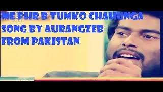 me phr b tumko chahunga song by Aurangzeb pakistani talented singer