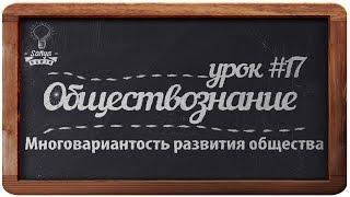 """Обществознание. ЕГЭ. Урок №17. """"Многовариантность развития общества""""."""