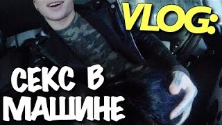 VLOG  СЕКС В МАШИНЕ С ЛЕНОЙ КОМАР   Андрей Мартыненко