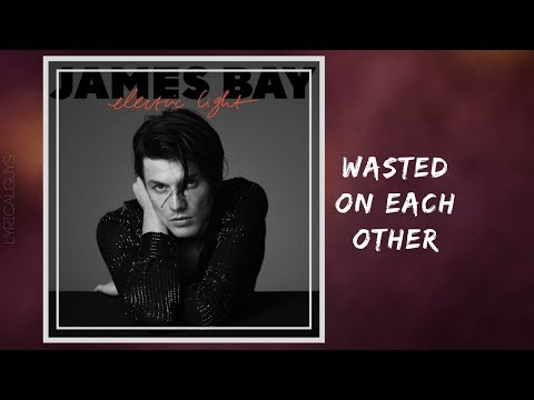 James Bay - Wasted On Each Other (Lyrics)