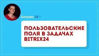 Битрикс24 (обучение). Задачи. Пользовательские поля в задачах Bitrix24