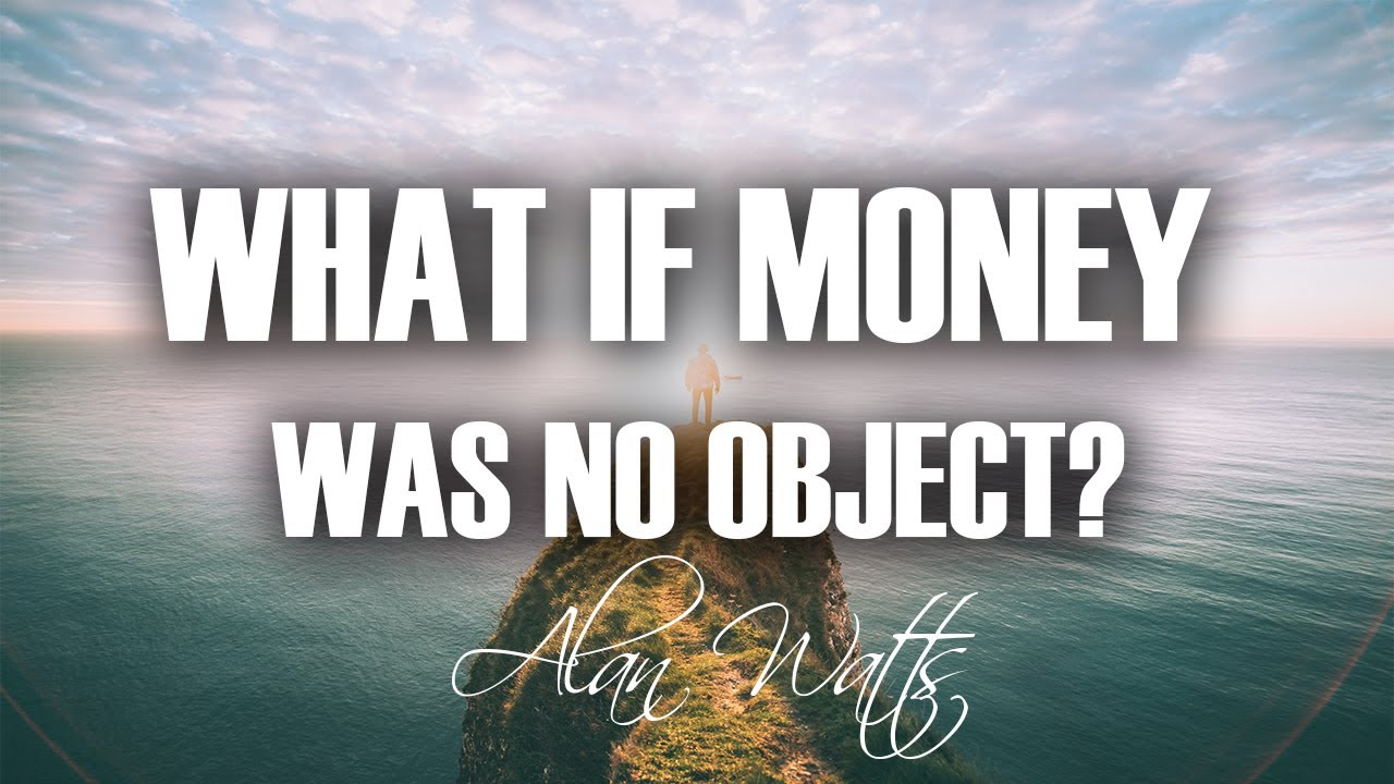 6e49207576 What if MONEY was NO object  (MUST WATCH) Alan Watts - YouTube