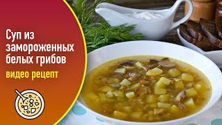 Суп из замороженных белых грибов — видео рецепт