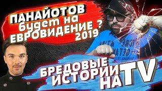 ПАНАЙОТОВ ЕДЕТ НА ЕВРОВИДЕНИЕ 2019? / БРЕДОВЫЕ ИСТОРИИ ПО ТВ / БУРНЫЕ НОВОСТИ