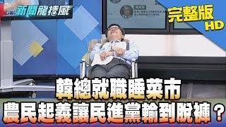 【完整版】韓總就職睡菜市 農民起義讓民進黨輸到脫褲?2018.11.26《新聞龍捲風》