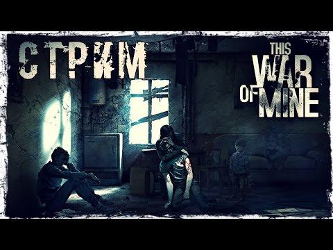 Смотреть прохождение игры This War of Mine стрим #1. (Запись)