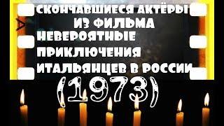 СКОНЧАВШИЕСЯ АКТЁРЫ ИЗ ФИЛЬМА НЕВЕРОЯТНЫЕ ПРИКЛЮЧЕНИЯ ИТАЛЬЯНЦЕВ В РОССИИ (1973)