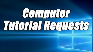 Computer Tutorial Requests | Request any Windows Tutorial & I Will Do It!