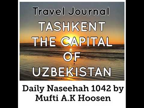 Travel Journal: TASHKENT  THE CAPITAL OF UZBEKISTAN. Daily Naseehah 1042 by Mufti A.K Hoosen
