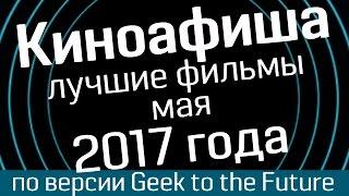 Киноафиша: май 2017- лучшие фильмы по версии Geek to the Future и WasabiTV - киноновинки