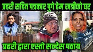 प्रहरी सहित पत्रकार पुगे हेम खत्रीको घर, के भयो Himesh Neaupane New Video