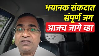 भयानक संकटात संपूर्ण जग - आजच जागे व्हा   Namdevrao Jadhav