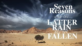 SEVEN REASONS WHY THE LATTER RAIN HAS NOT FALLEN