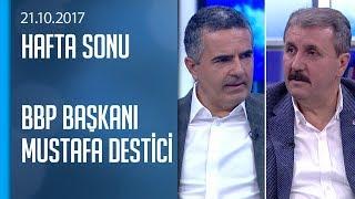 BBP Başkanı Mustafa Destici gündemi değerlendirdi - Hafta Sonu  21.10.2017 Cumartesi