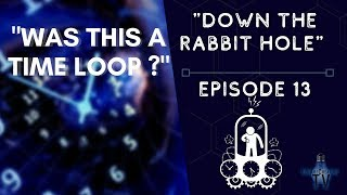 """Was This a Time Loop?"" - Down The Rabbit Hole! ~ Episode 13"