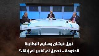 نبيل غيشان وسليم البطاينة - الحكومة .. تعديل ام تغيير ام إبقاء؟
