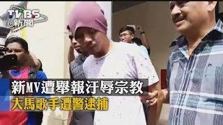 【TVBS】新MV遭舉報汙辱宗教 大馬歌手遭警逮捕