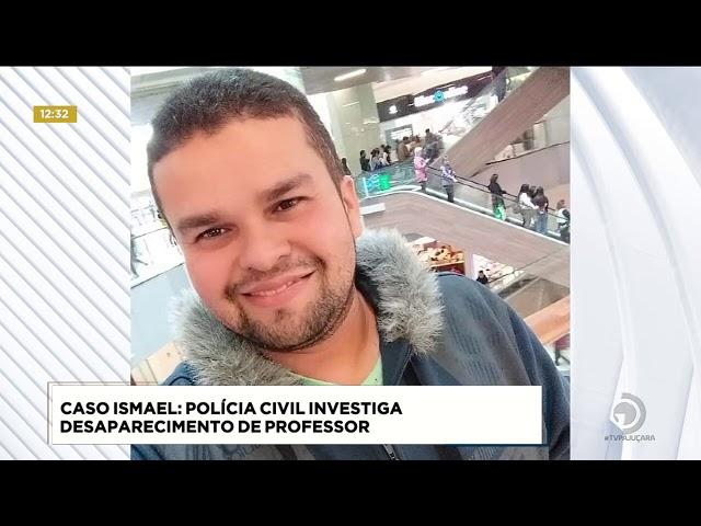Caso Ismael: Polícia Civil investiga desaparecimento de professor