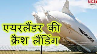 World का Largest aircraft airlander 10 अपने second test flight में FAIL