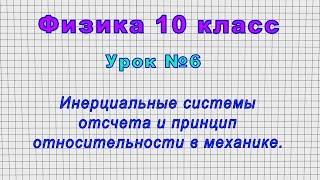 Физика 10 класс (Урок№6 - Инерциальные системы отсчета и принцип относительности в механике.)