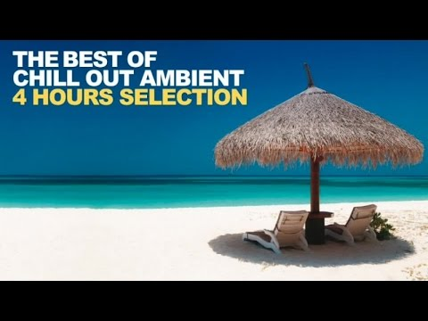 Chill Out Ambient - 4 Hours Best Relaxing Beach Music Selection Afternoon HQ
