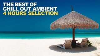 Chill Out Ambient - The Best Of Chill Out Lounge Relaxing Tracks 4 Hours Selection