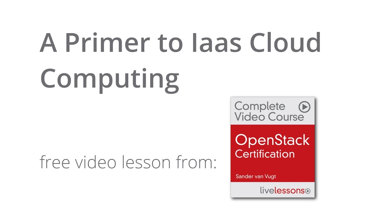 A Primer To Iaas Cloud Computing Free Video Lesson From Openstack