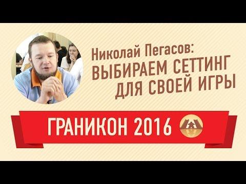 Николай Пегасов. Выбираем сеттинг для своей игры (Граникон 2016)