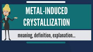 What is METAL-INDUCED CRYSTALLIZATION? What does METAL-INDUCED CRYSTALLIZATION mean?