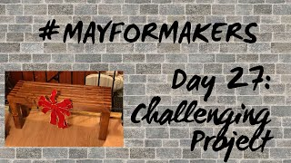 #MAYFORMAKERS Day 27: Challenging Project