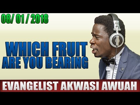 WHAT FRUIT ARE YOU BEARING BY EVANGELIST AKWASI AWUAH 2018