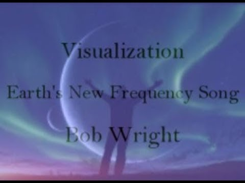 Visualization-  Earth's New Frequency Song Bob Wright