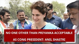 No one other than Priyanka acceptable as Congress president, says Anil Shastri