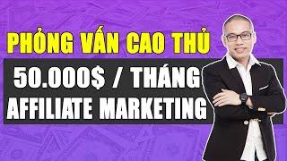Phỏng Vấn Cao Thủ kiếm tiền Affiliate Marketing: 50.000$ / tháng
