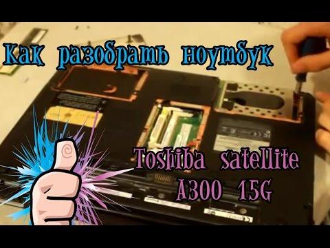 Как разобрать ноутбук Toshiba satellite A300 15G
