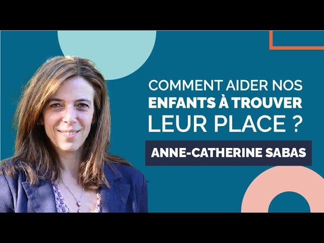 Comment aider nos enfants à trouver leur place ? - Interview : Anne Catherine Sabas