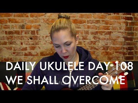 We Shall Overcome : Daily Ukulele DAY 108