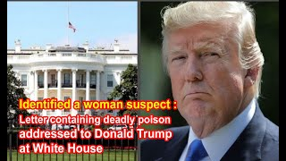 Identified a woman suspect : Letter containing deadly poison addressed  Donald Trump at White House.