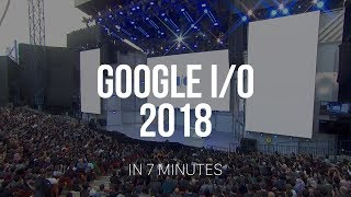 Google I/O 2018 in 7 Minutes!
