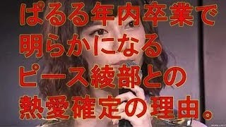 【衝撃】akb48ぱるること島崎遥香が年内卒業で明らかになるピース綾部と...