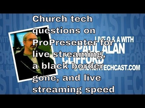 Church tech questions on ProPresenter for live streaming, black border gone, & live streaming speed