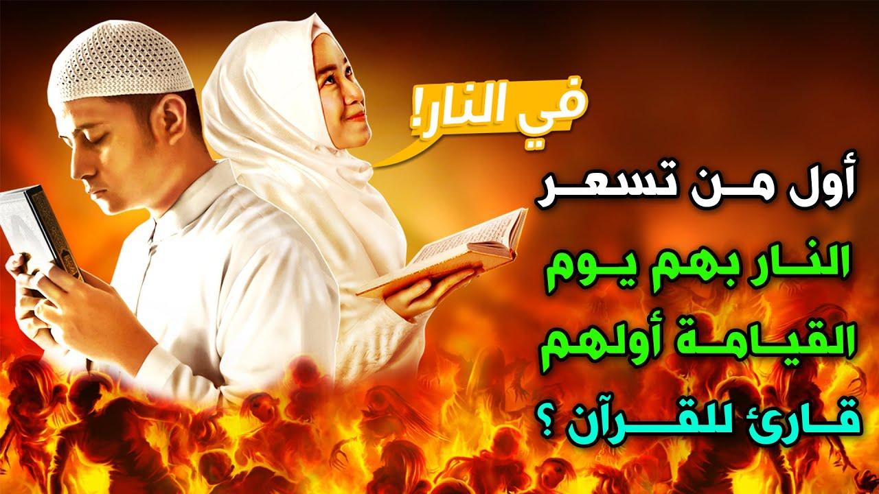 أول من تسعر بهم النار يوم القيامة أولهم قارئ للقرآن ؟ احذر أن تكون منهم !!