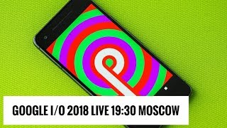Google I/O 2018 Live: Android P, Wear и многое другое (19:30, мск)