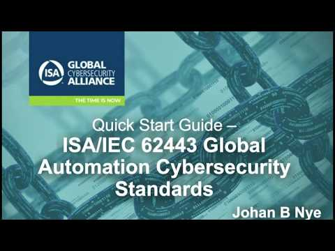 Quick Start Guide: ISA/IEC 62443 Global Automation Cybersecurity Standards / Presented by Johan Nye